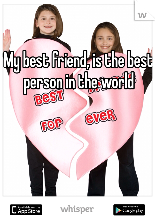 My best friend, is the best person in the world