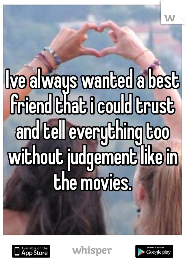 Ive always wanted a best friend that i could trust and tell everything too without judgement like in the movies.