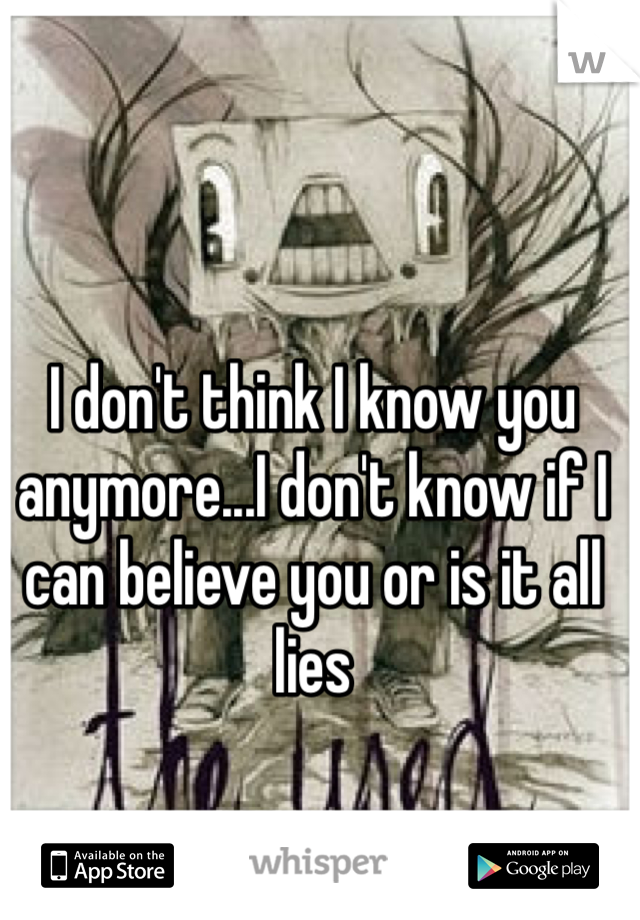 I don't think I know you anymore...I don't know if I can believe you or is it all lies