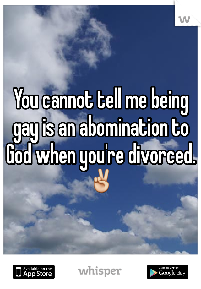 You cannot tell me being gay is an abomination to God when you're divorced. ✌️