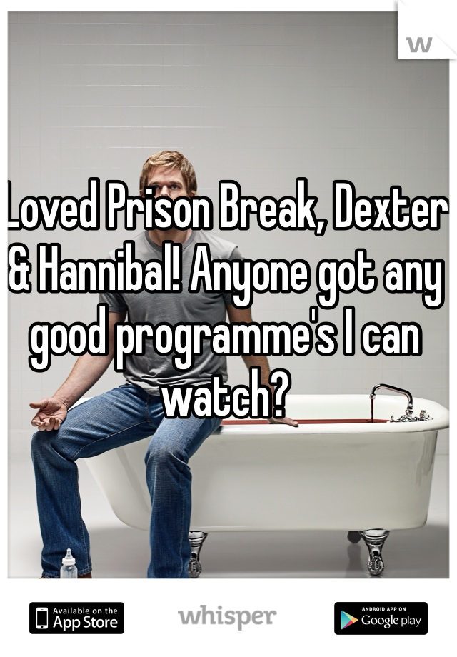 Loved Prison Break, Dexter & Hannibal! Anyone got any good programme's I can watch?