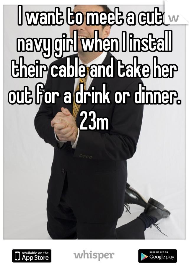 I want to meet a cute navy girl when I install their cable and take her out for a drink or dinner. 23m