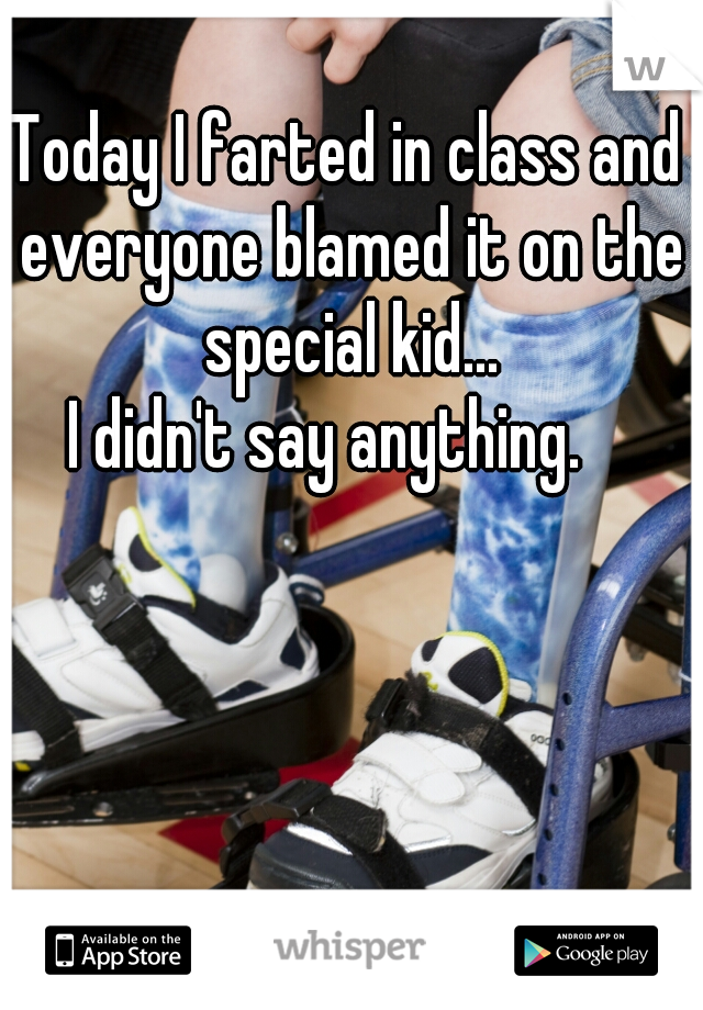 Today I farted in class and everyone blamed it on the special kid...  I didn't say anything.