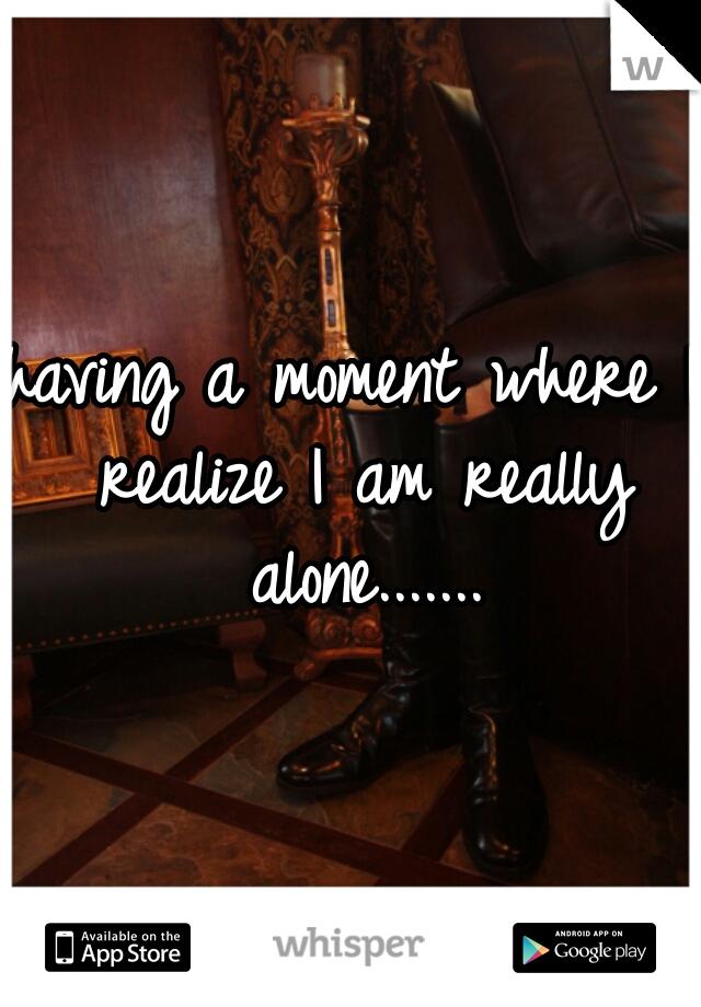 having a moment where I realize I am really alone.......