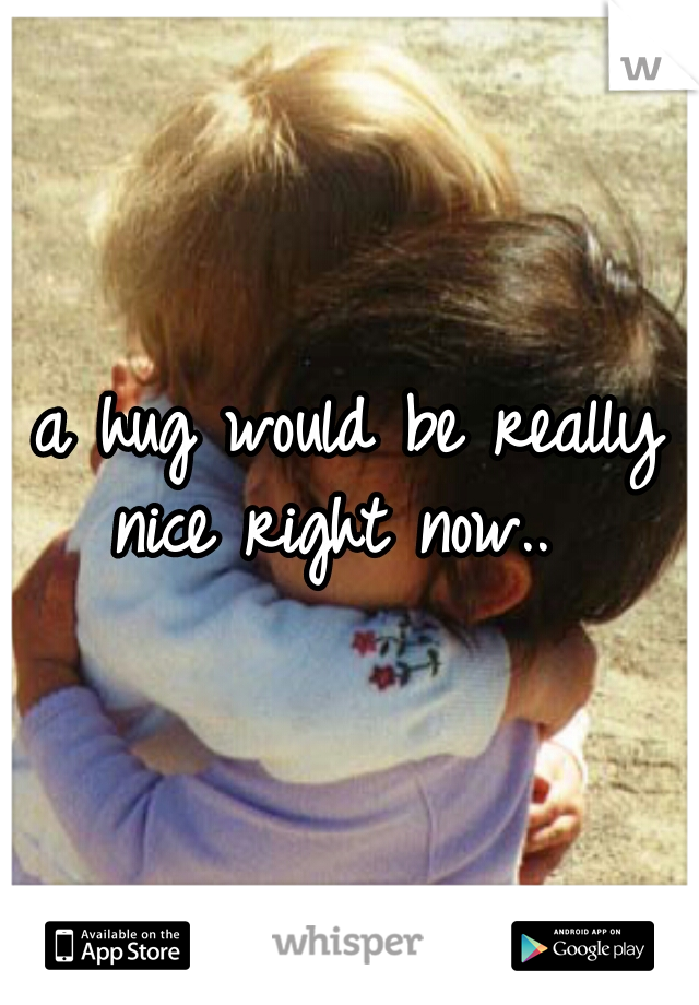 a hug would be really nice right now..
