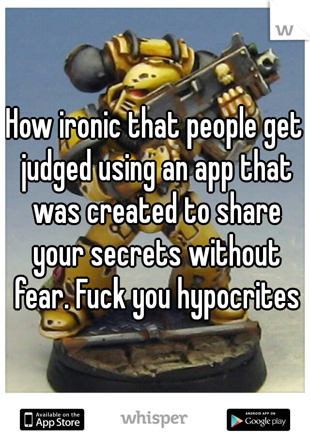 How ironic that people get judged using an app that was created to share your secrets without fear. Fuck you hypocrites