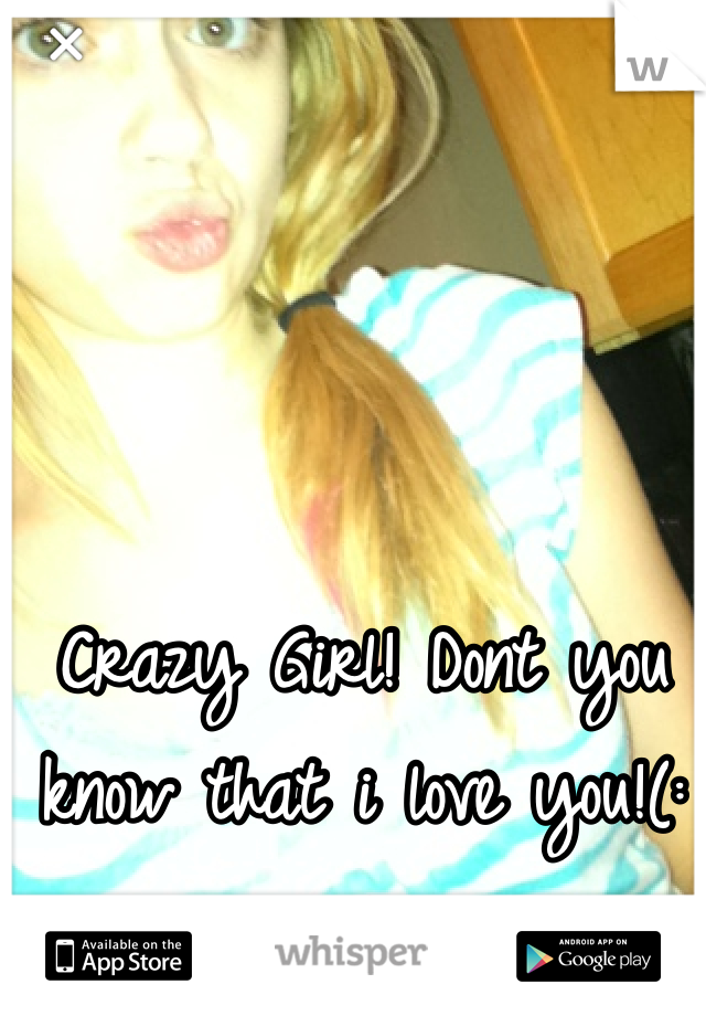 Crazy Girl! Dont you know that i love you!(:💋