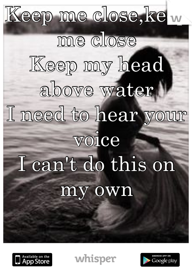 Keep me close,keep me close Keep my head above water I need to hear your voice I can't do this on my own