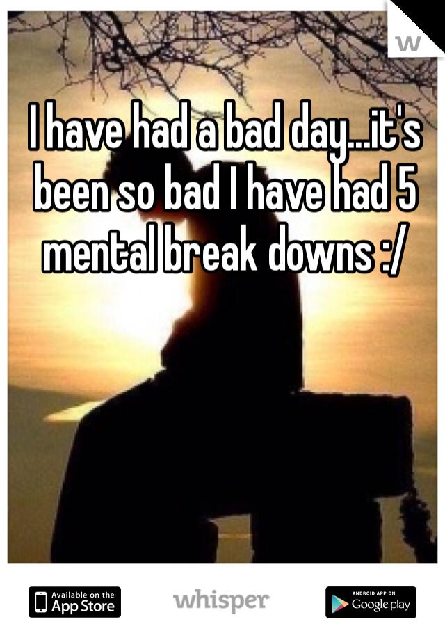 I have had a bad day...it's been so bad I have had 5 mental break downs :/
