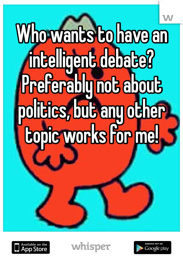 Who wants to have an intelligent debate? Preferably not about politics, but any other topic works for me!