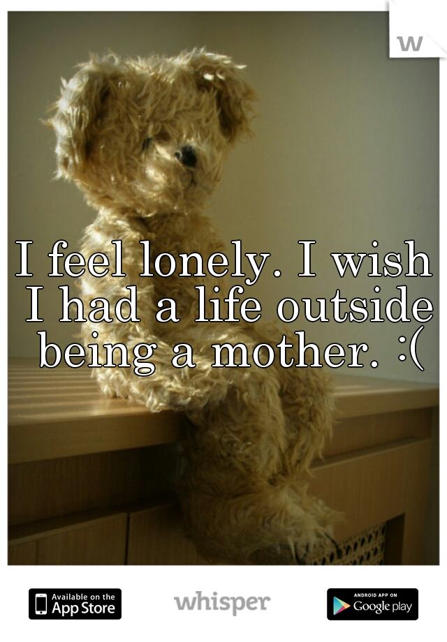 I feel lonely. I wish I had a life outside being a mother. :(
