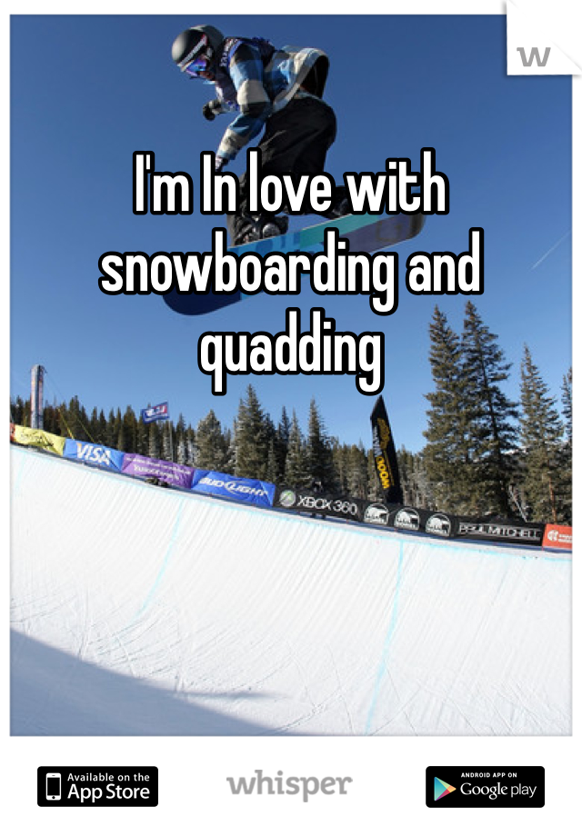 I'm In love with snowboarding and quadding