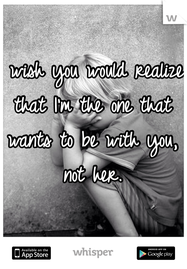I wish you would realize that I'm the one that wants to be with you, not her.