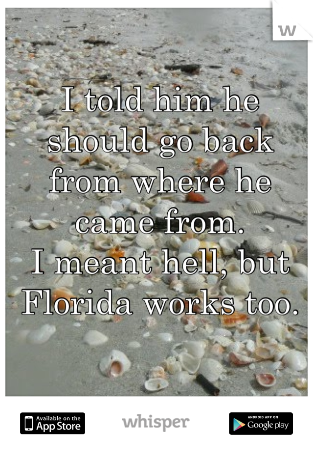 I told him he should go back from where he came from.  I meant hell, but Florida works too.