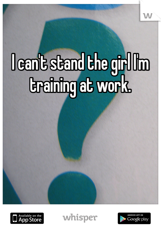 I can't stand the girl I'm training at work.