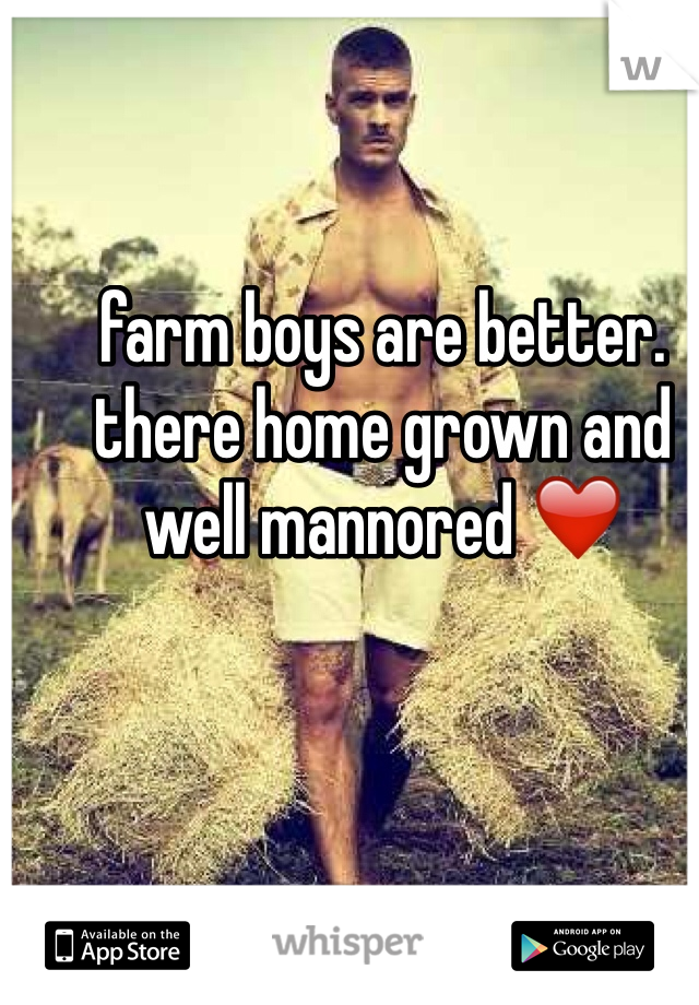 farm boys are better. there home grown and well mannored ❤️