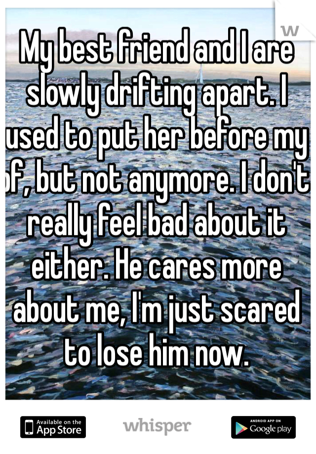 My best friend and I are slowly drifting apart. I used to put her before my bf, but not anymore. I don't really feel bad about it either. He cares more about me, I'm just scared to lose him now.