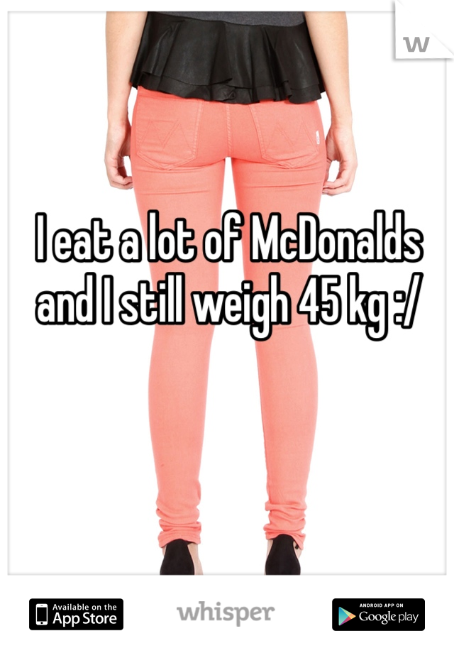 I eat a lot of McDonalds and I still weigh 45 kg :/