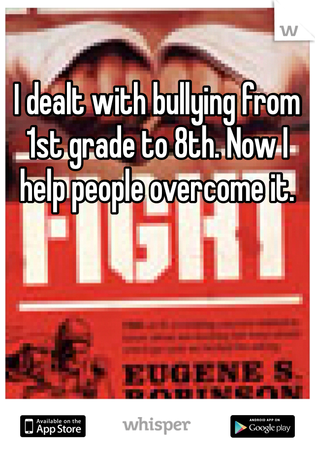 I dealt with bullying from 1st grade to 8th. Now I help people overcome it.