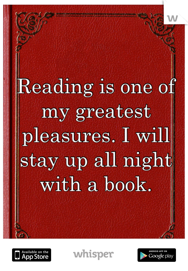 Reading is one of my greatest pleasures. I will stay up all night with a book.