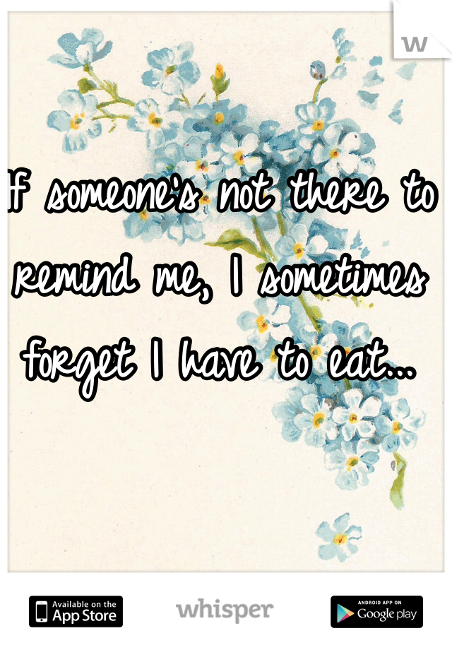 If someone's not there to remind me, I sometimes forget I have to eat...