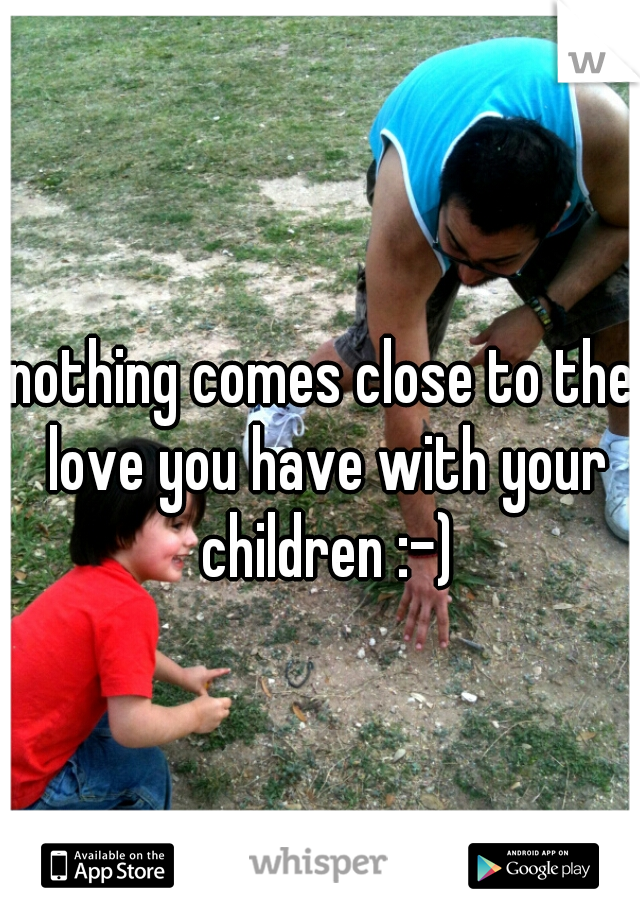 nothing comes close to the love you have with your children :-)