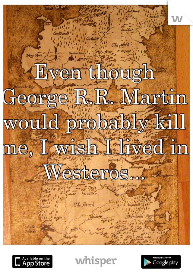Even though  George R.R. Martin would probably kill me, I wish I lived in Westeros...