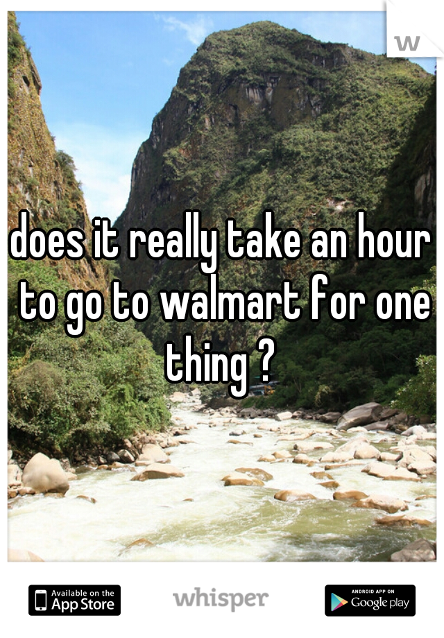 does it really take an hour to go to walmart for one thing ?