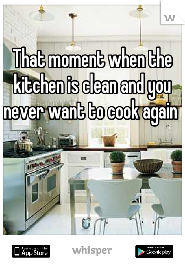 That moment when the kitchen is clean and you never want to cook again