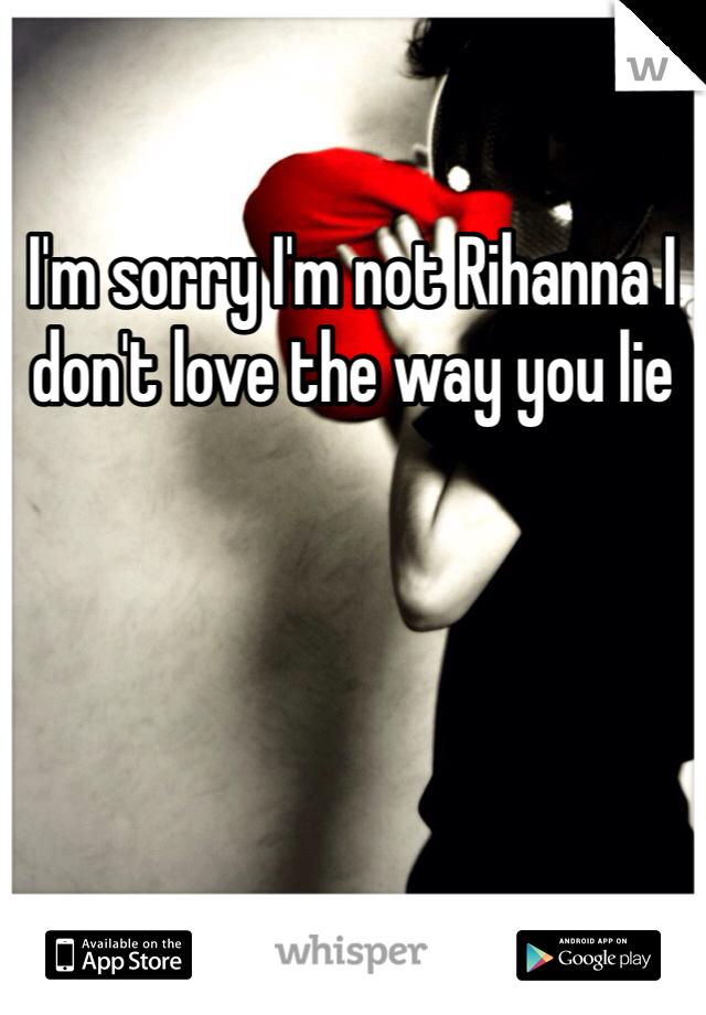 I'm sorry I'm not Rihanna I don't love the way you lie