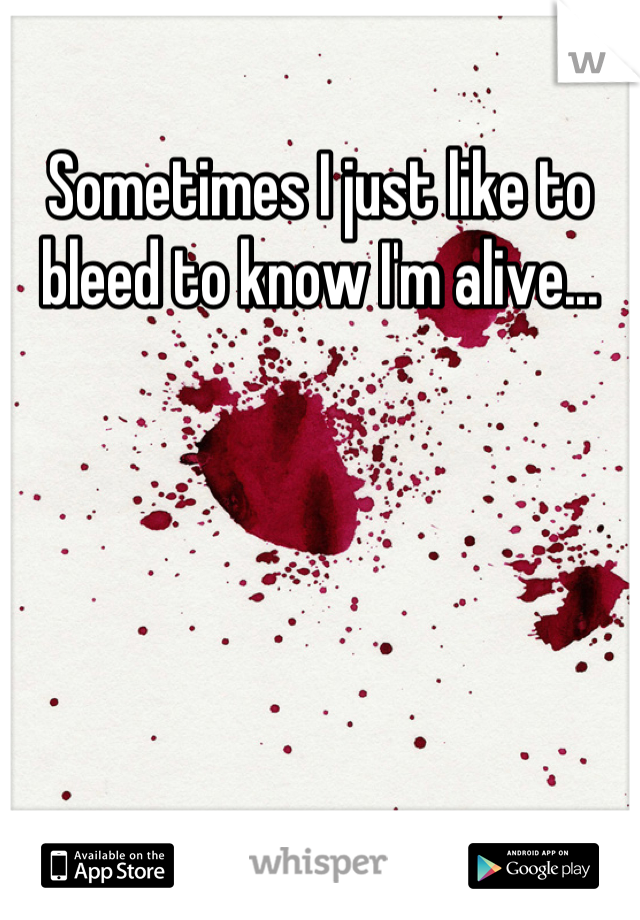 Sometimes I just like to bleed to know I'm alive...