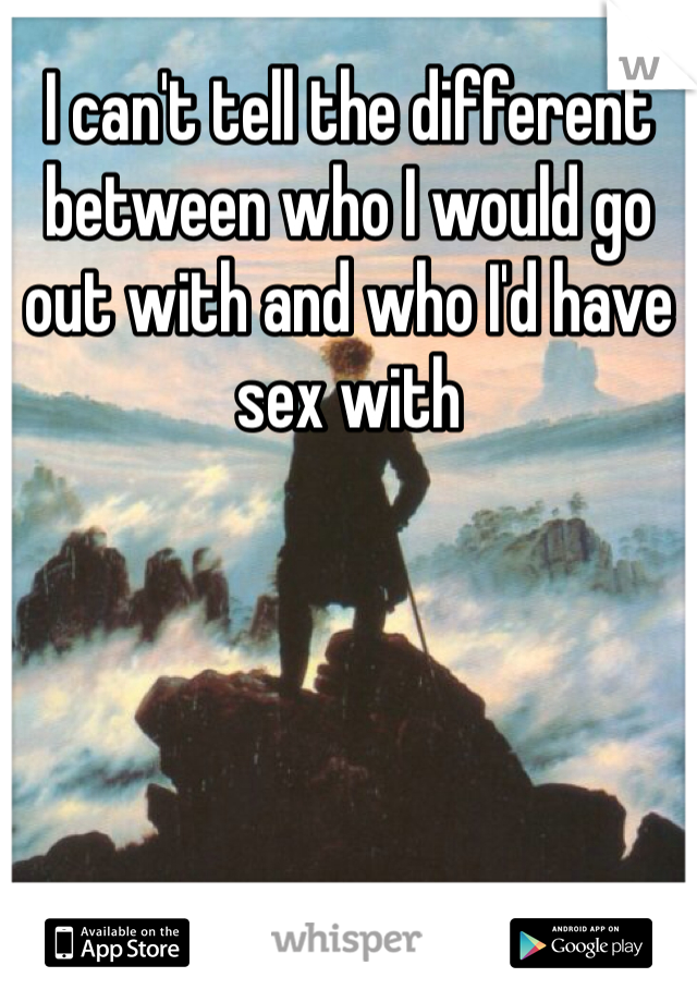I can't tell the different between who I would go out with and who I'd have sex with