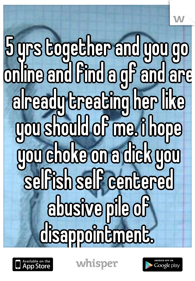 5 yrs together and you go online and find a gf and are already treating her like you should of me. i hope you choke on a dick you selfish self centered abusive pile of disappointment.