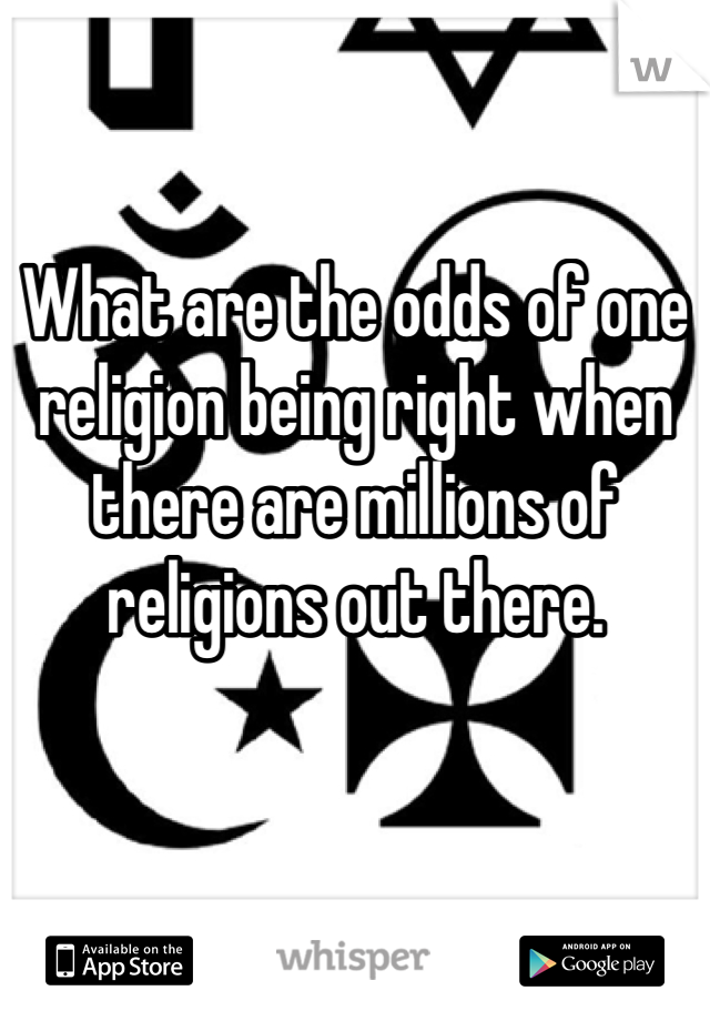 What are the odds of one religion being right when there are millions of religions out there.