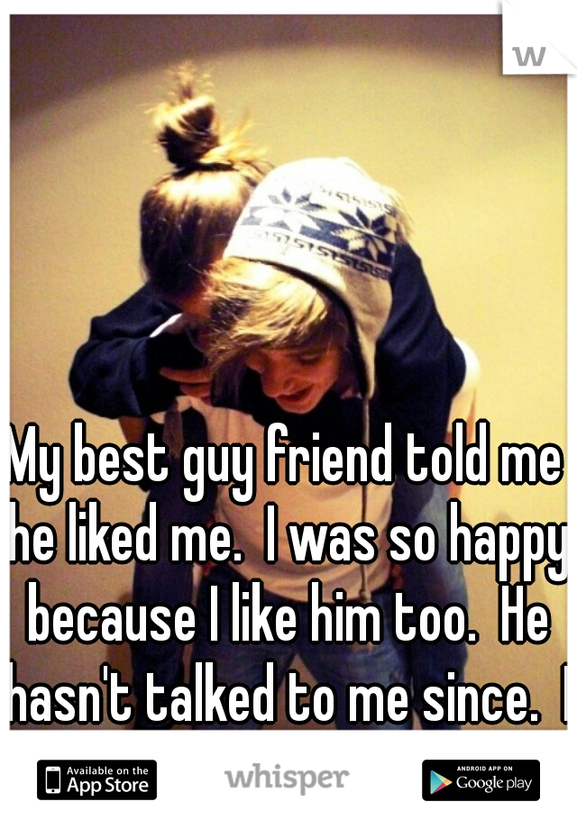 My best guy friend told me he liked me.  I was so happy because I like him too.  He hasn't talked to me since.  I don't get it.