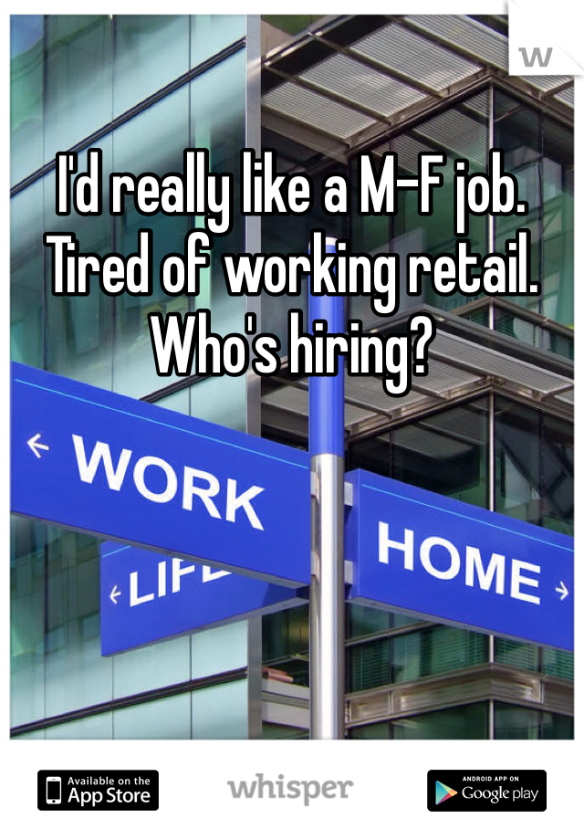 I'd really like a M-F job. Tired of working retail. Who's hiring?