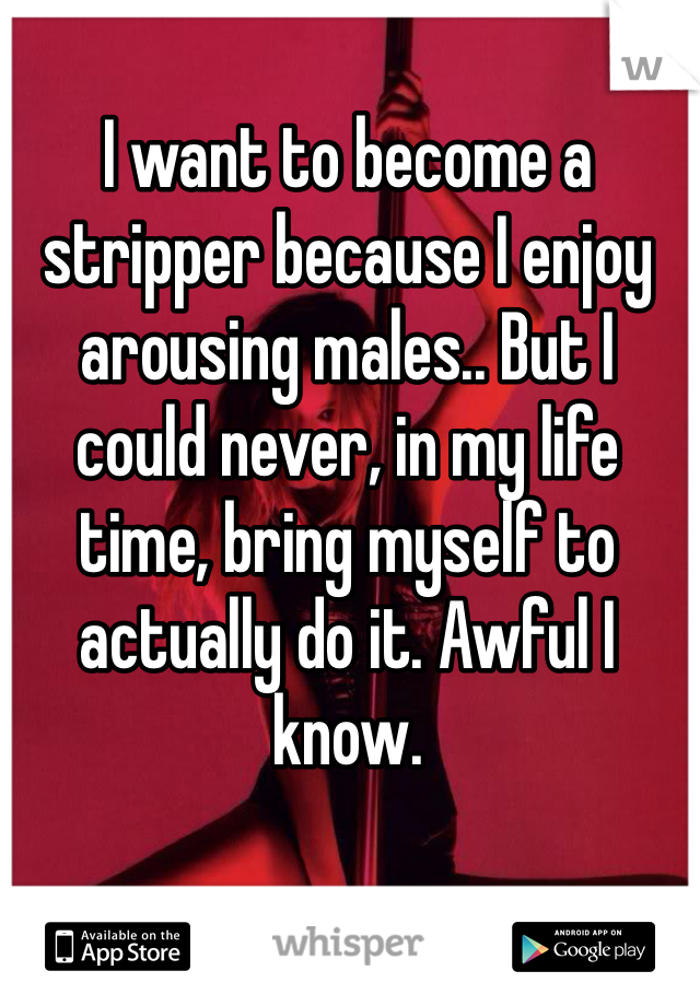 I want to become a stripper because I enjoy arousing males.. But I could never, in my life time, bring myself to actually do it. Awful I know.