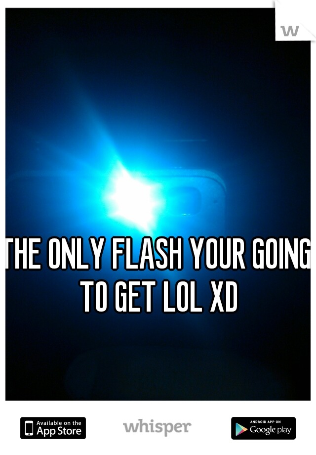 THE ONLY FLASH YOUR GOING TO GET LOL XD