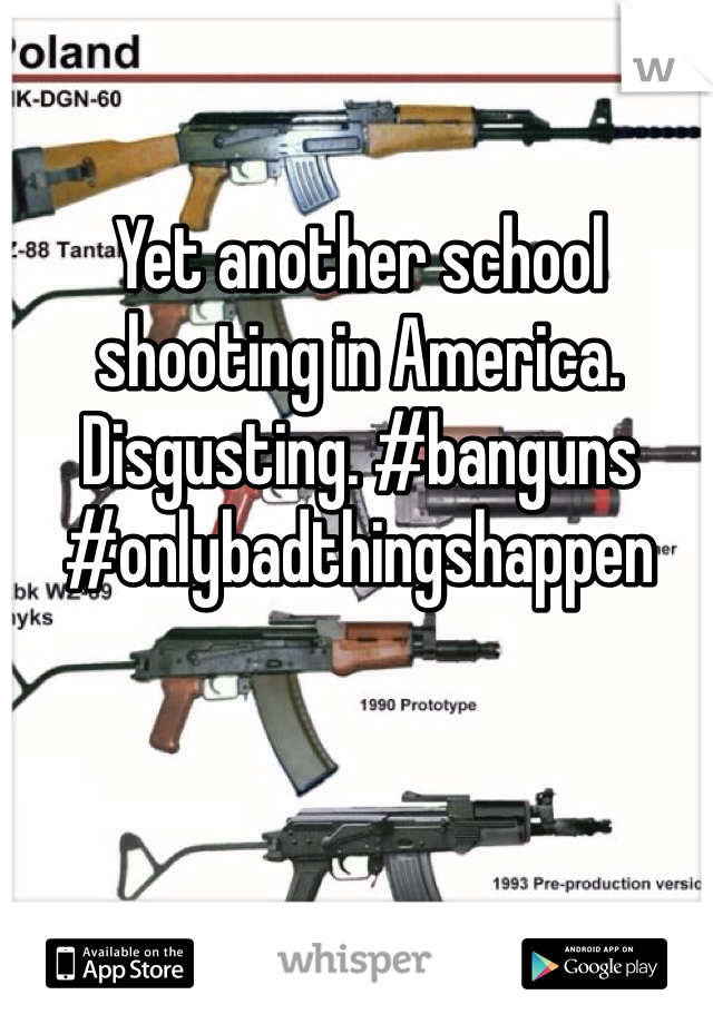 Yet another school shooting in America. Disgusting. #banguns #onlybadthingshappen