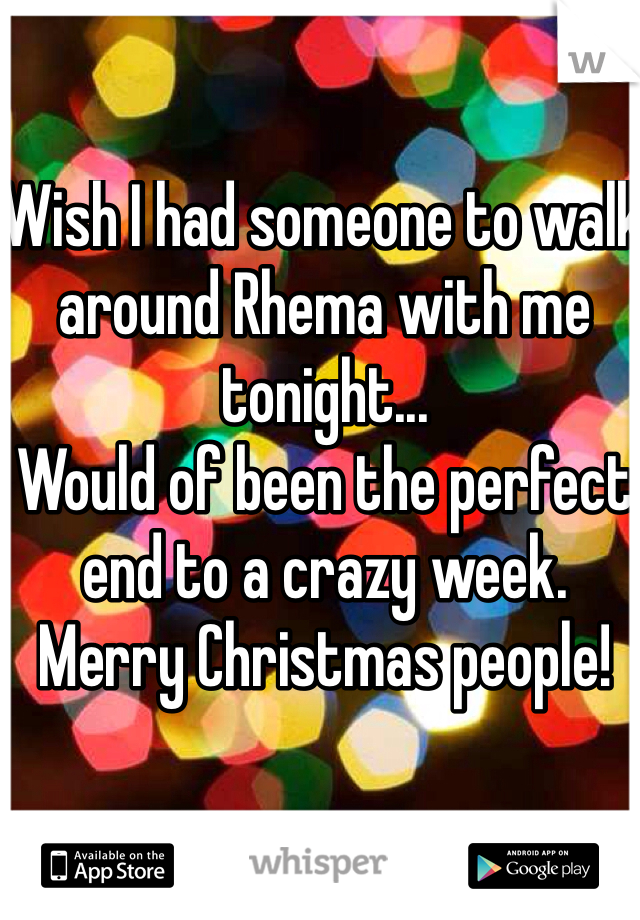 Wish I had someone to walk around Rhema with me tonight... Would of been the perfect end to a crazy week. Merry Christmas people!
