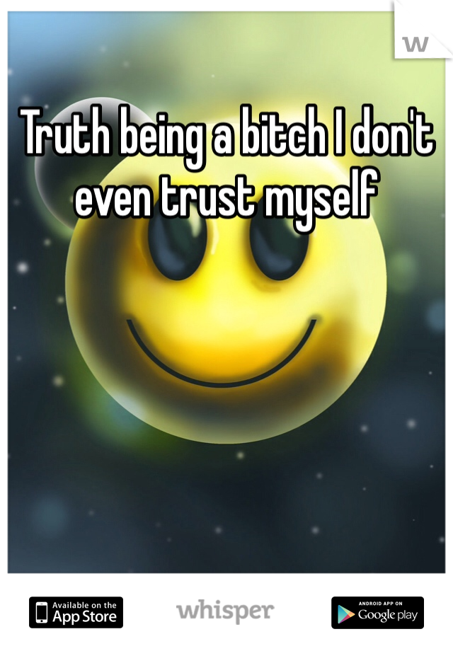 Truth being a bitch I don't even trust myself