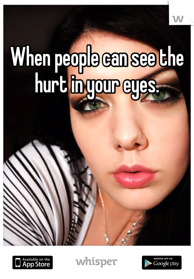 When people can see the hurt in your eyes.