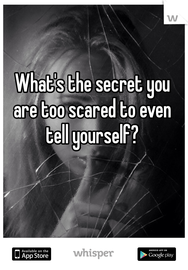 What's the secret you are too scared to even tell yourself?
