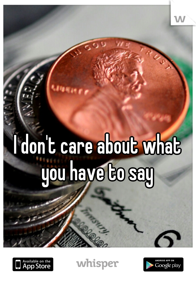I don't care about what you have to say