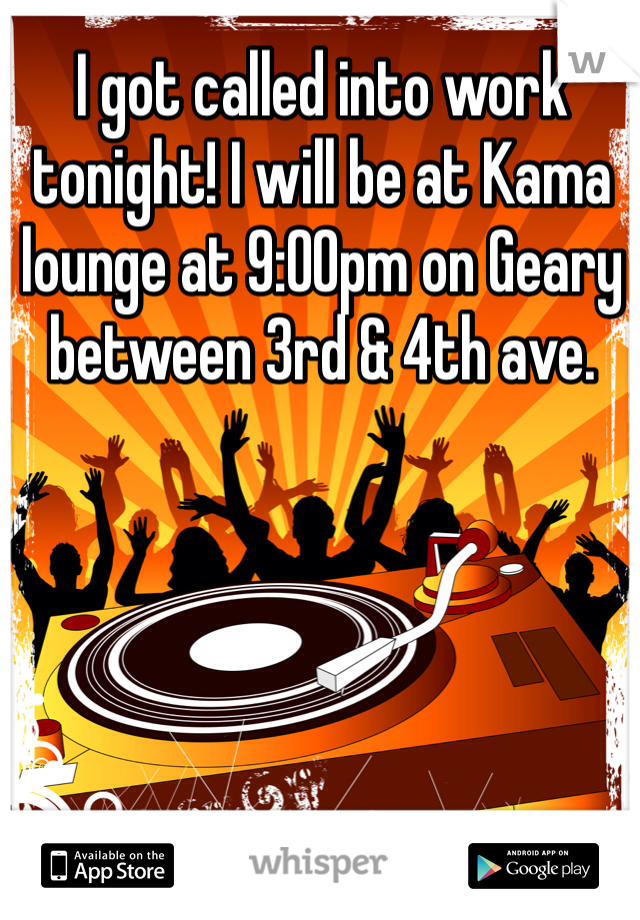 I got called into work tonight! I will be at Kama lounge at 9:00pm on Geary between 3rd & 4th ave.