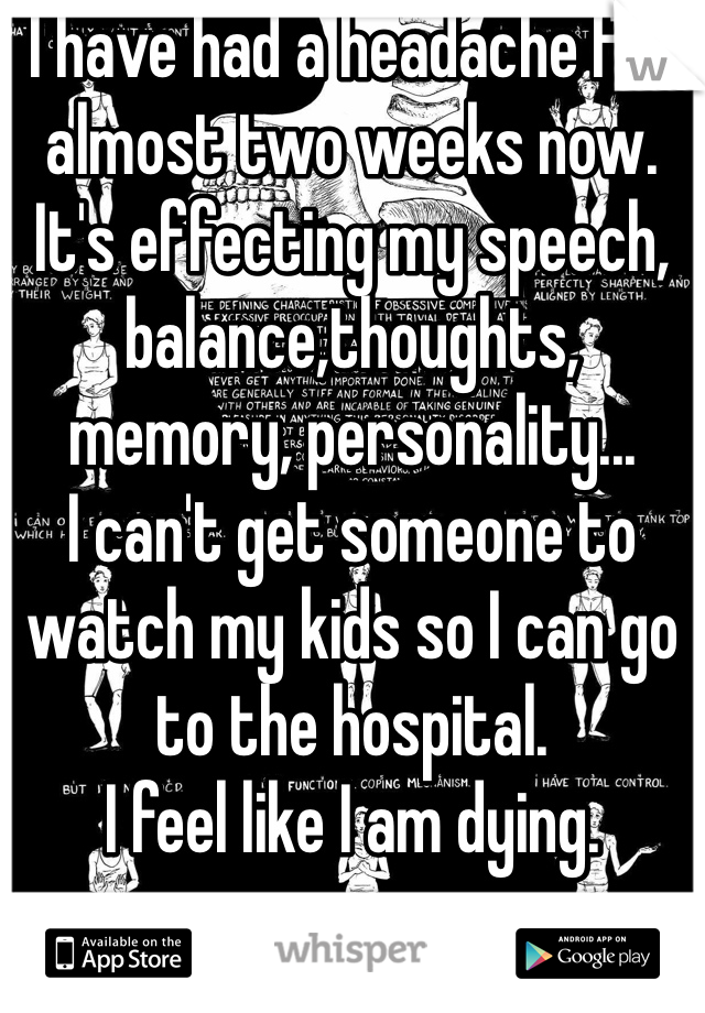 I have had a headache for almost two weeks now. It's effecting my speech, balance,thoughts, memory, personality... I can't get someone to watch my kids so I can go to the hospital. I feel like I am dying.