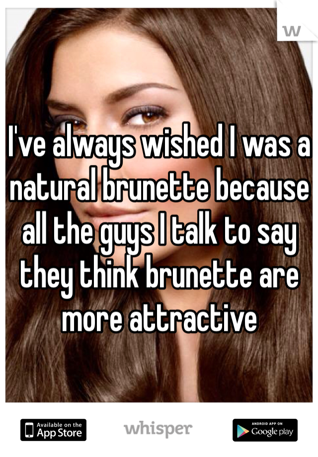 I've always wished I was a natural brunette because all the guys I talk to say they think brunette are more attractive