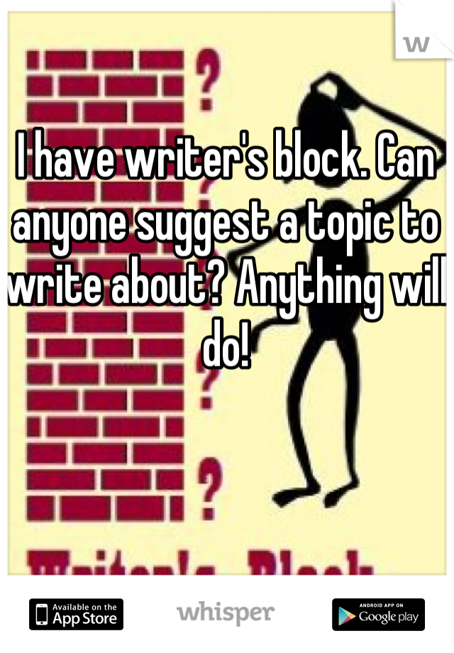 I have writer's block. Can anyone suggest a topic to write about? Anything will do!