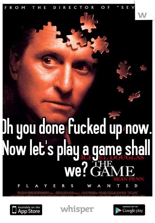 Oh you done fucked up now. Now let's play a game shall we?