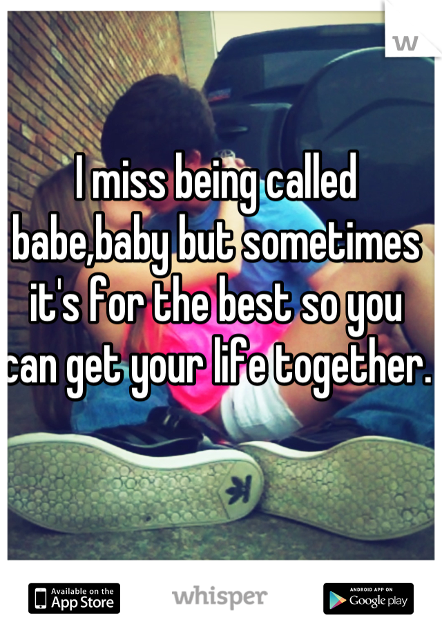 I miss being called babe,baby but sometimes it's for the best so you can get your life together.